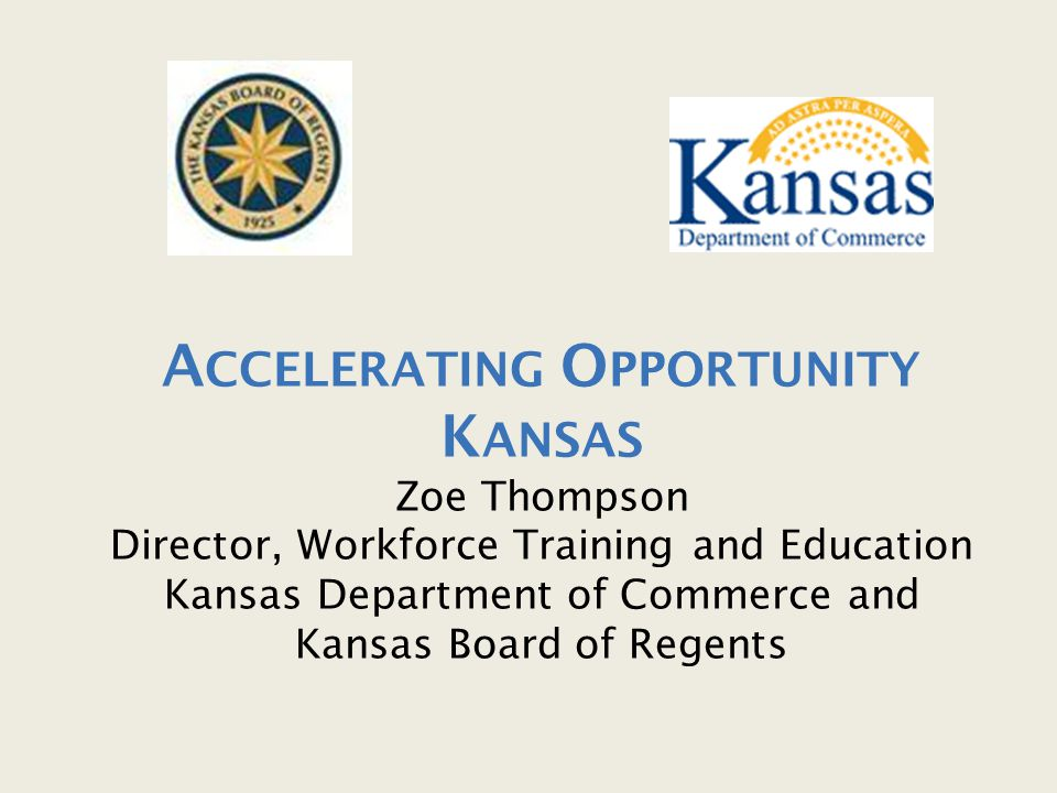 A CCELERATING O PPORTUNITY K ANSAS Zoe Thompson Director, Workforce Training and Education Kansas Department of Commerce and Kansas Board of Regents