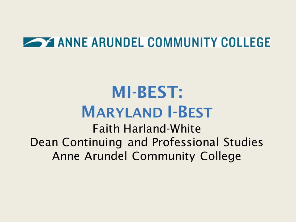 MI-BEST: M ARYLAND I-B EST Faith Harland-White Dean Continuing and Professional Studies Anne Arundel Community College
