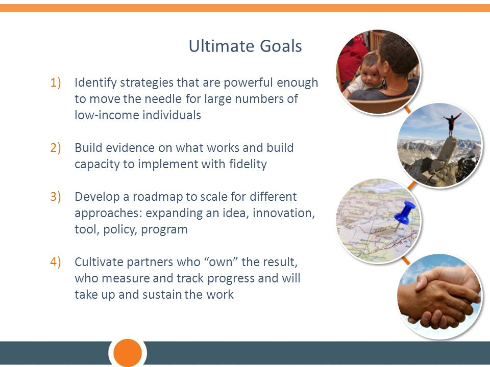 Ultimate Goals 1)Identify strategies that are powerful enough to move the needle for large numbers of low-income individuals 2)Build evidence on what