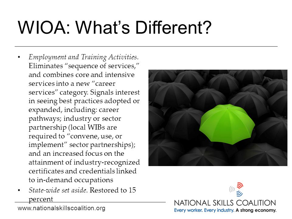"""www.nationalskillscoalition.org WIOA: What's Different? Employment and Training Activities. Eliminates """"sequence of services,"""" and combines core and i"""