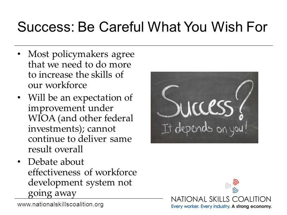 www.nationalskillscoalition.org Success: Be Careful What You Wish For Most policymakers agree that we need to do more to increase the skills of our wo
