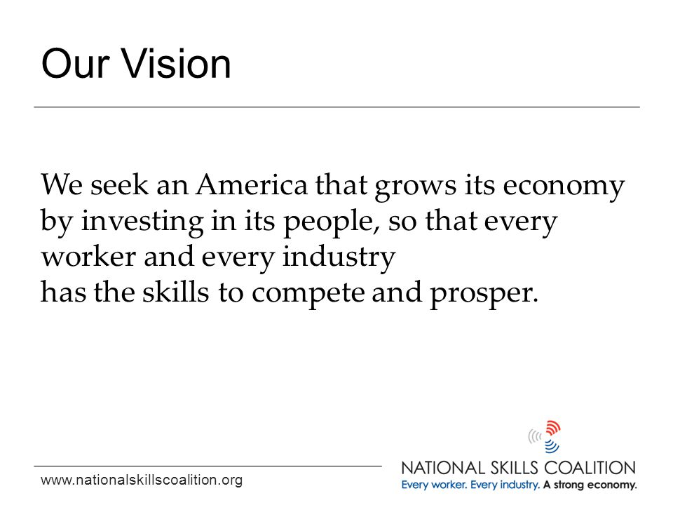 www.nationalskillscoalition.org Our Vision We seek an America that grows its economy by investing in its people, so that every worker and every indust