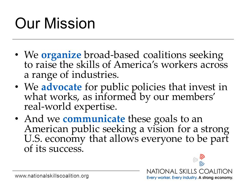 www.nationalskillscoalition.org Our Mission We organize broad-based coalitions seeking to raise the skills of America's workers across a range of industries.