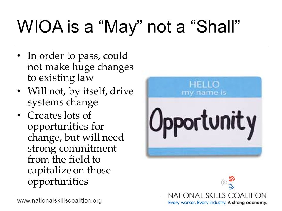 """www.nationalskillscoalition.org WIOA is a """"May"""" not a """"Shall"""" In order to pass, could not make huge changes to existing law Will not, by itself, drive"""