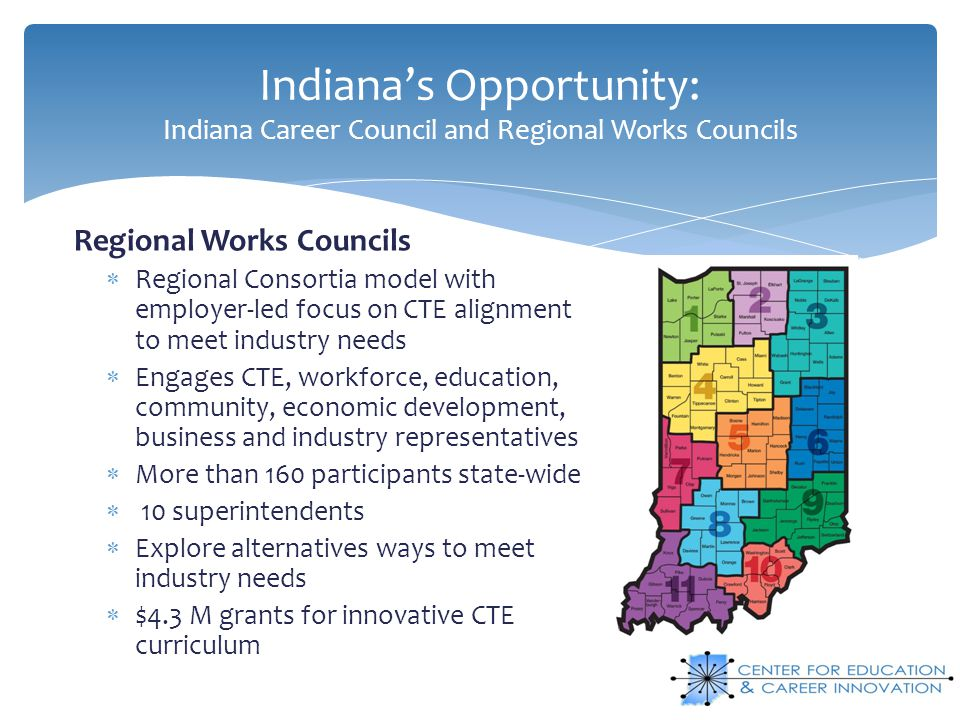 Indiana's Opportunity: Indiana Career Council and Regional Works Councils Regional Works Councils  Regional Consortia model with employer-led focus on CTE alignment to meet industry needs  Engages CTE, workforce, education, community, economic development, business and industry representatives  More than 160 participants state-wide  10 superintendents  Explore alternatives ways to meet industry needs  $4.3 M grants for innovative CTE curriculum