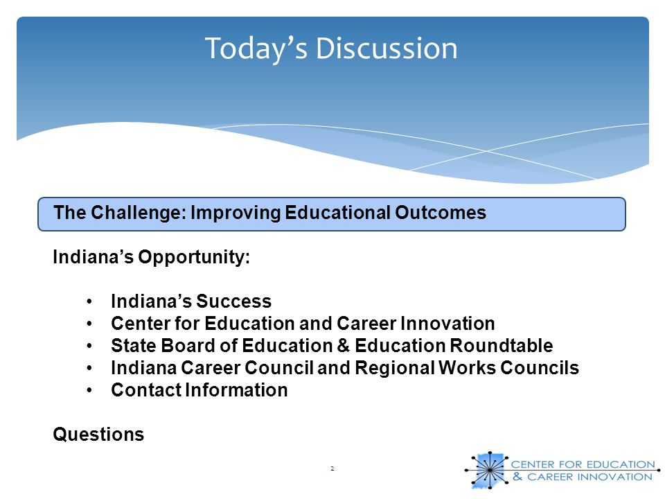 Today's Discussion 2 The Challenge: Improving Educational Outcomes Indiana's Opportunity: Indiana's Success Center for Education and Career Innovation State Board of Education & Education Roundtable Indiana Career Council and Regional Works Councils Contact Information Questions