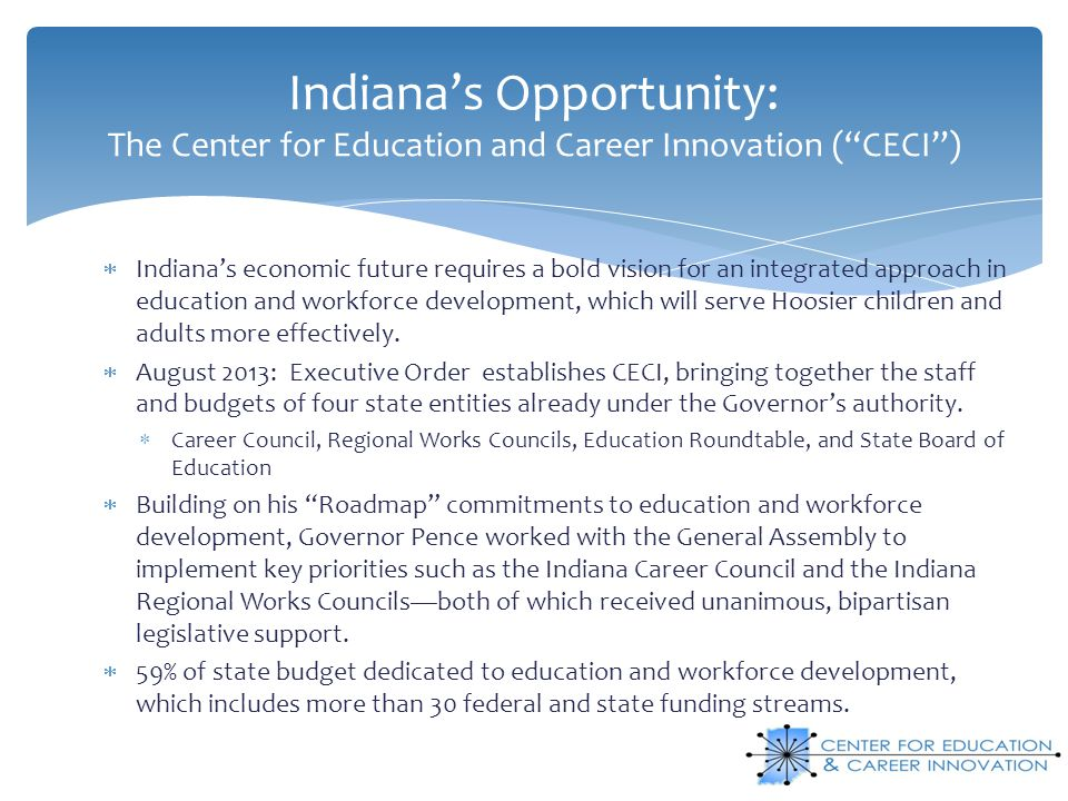 Indiana's Opportunity: The Center for Education and Career Innovation ( CECI )  Indiana's economic future requires a bold vision for an integrated approach in education and workforce development, which will serve Hoosier children and adults more effectively.