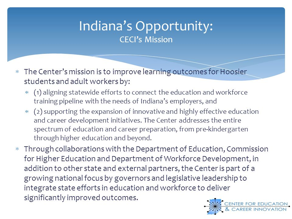 Indiana's Opportunity: CECI's Mission  The Center's mission is to improve learning outcomes for Hoosier students and adult workers by:  (1) aligning statewide efforts to connect the education and workforce training pipeline with the needs of Indiana's employers, and  (2) supporting the expansion of innovative and highly effective education and career development initiatives.