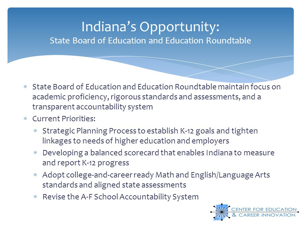 Indiana's Opportunity: State Board of Education and Education Roundtable  State Board of Education and Education Roundtable maintain focus on academic proficiency, rigorous standards and assessments, and a transparent accountability system  Current Priorities:  Strategic Planning Process to establish K-12 goals and tighten linkages to needs of higher education and employers  Developing a balanced scorecard that enables Indiana to measure and report K-12 progress  Adopt college-and-career ready Math and English/Language Arts standards and aligned state assessments  Revise the A-F School Accountability System