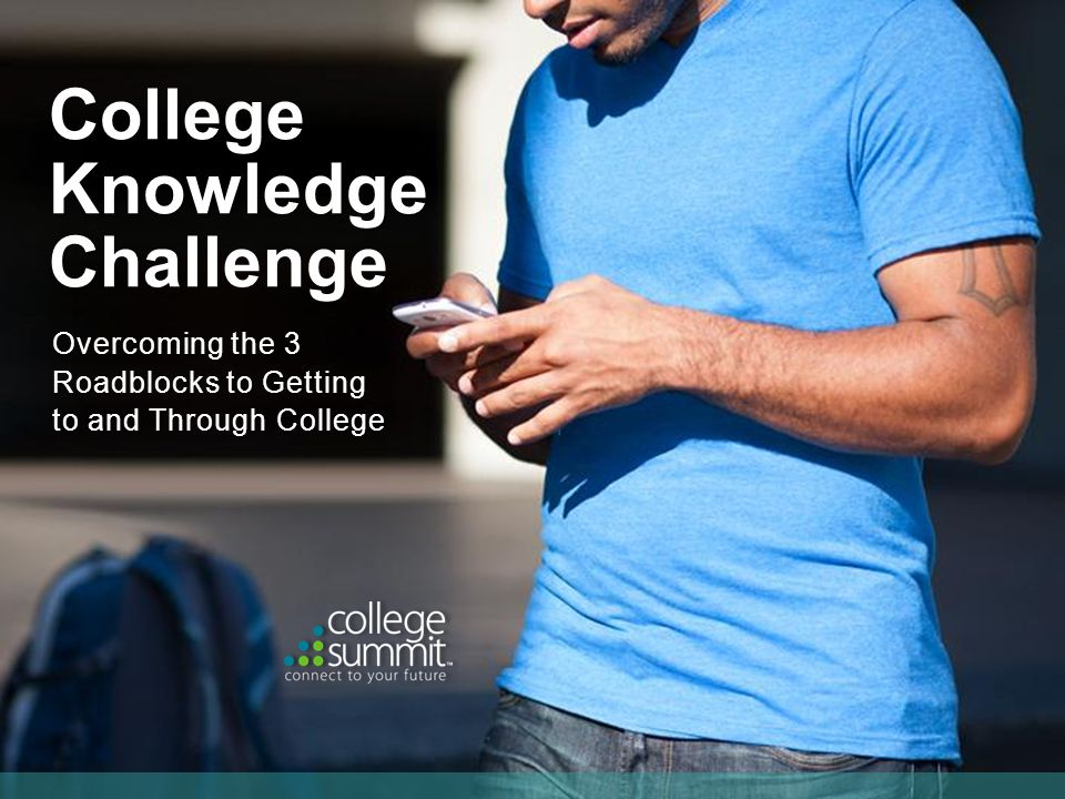 Overcoming the 3 Roadblocks to Getting to and Through College College Knowledge Challenge