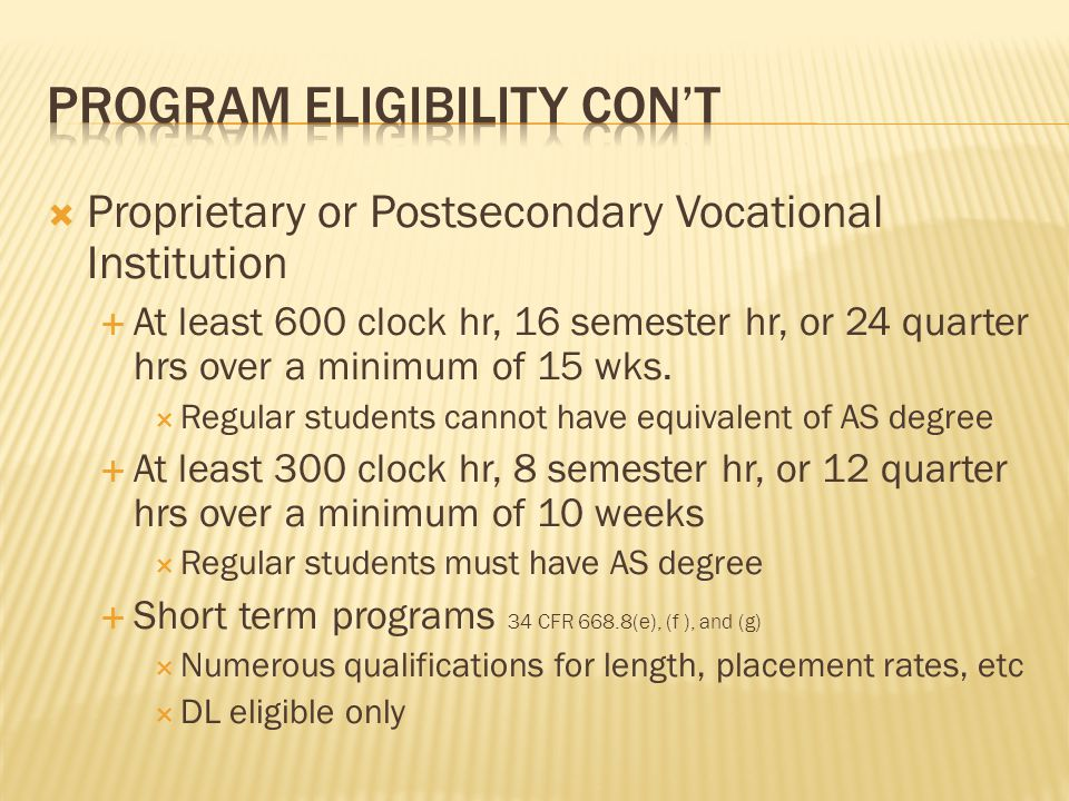  Proprietary or Postsecondary Vocational Institution  At least 600 clock hr, 16 semester hr, or 24 quarter hrs over a minimum of 15 wks.