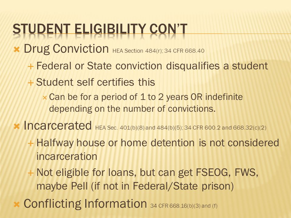  Drug Conviction HEA Section 484(r); 34 CFR 668.40  Federal or State conviction disqualifies a student  Student self certifies this  Can be for a period of 1 to 2 years OR indefinite depending on the number of convictions.