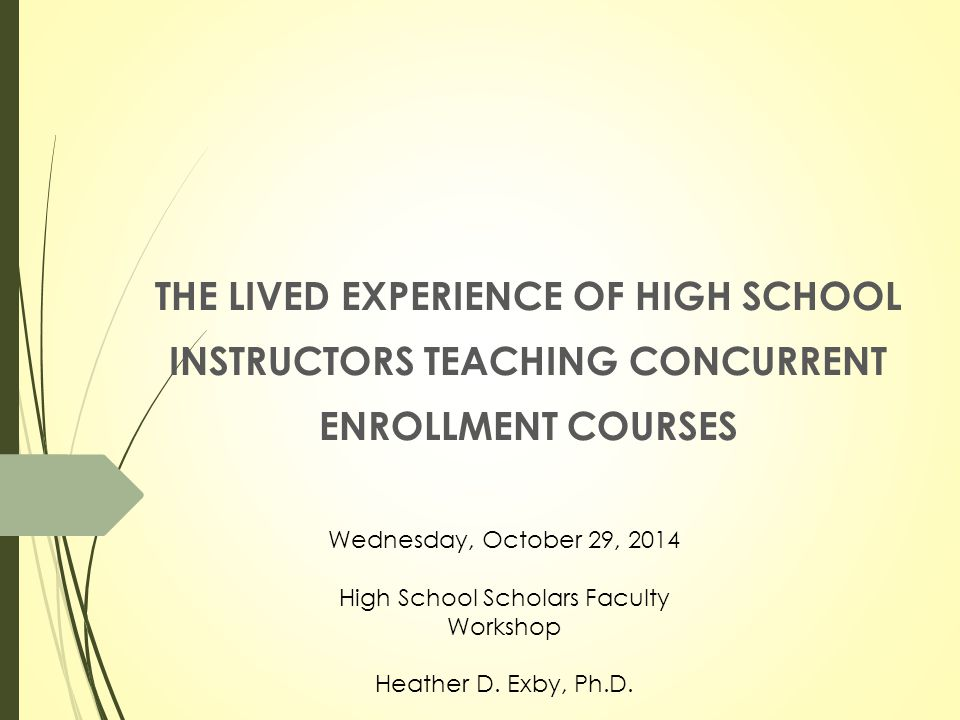 THE LIVED EXPERIENCE OF HIGH SCHOOL INSTRUCTORS TEACHING CONCURRENT ENROLLMENT COURSES Wednesday, October 29, 2014 High School Scholars Faculty Workshop Heather D.