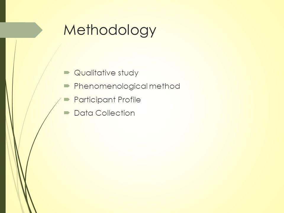 Methodology  Qualitative study  Phenomenological method  Participant Profile  Data Collection