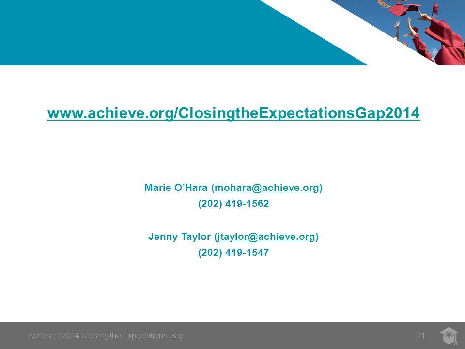 21 www.achieve.org/ClosingtheExpectationsGap2014 Marie O'Hara (mohara@achieve.org)mohara@achieve.org (202) 419-1562 Jenny Taylor (jtaylor@achieve.org)jtaylor@achieve.org (202) 419-1547 Achieve | 2014 Closing the Expectations Gap