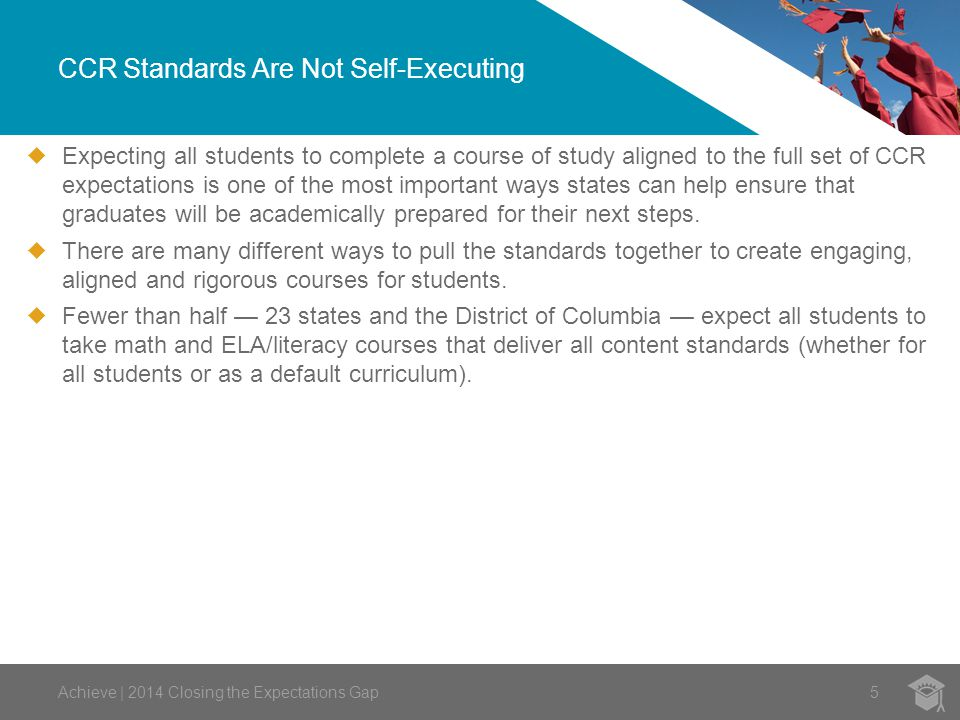 CCR Standards Are Not Self-Executing Achieve | 2014 Closing the Expectations Gap5  Expecting all students to complete a course of study aligned to the full set of CCR expectations is one of the most important ways states can help ensure that graduates will be academically prepared for their next steps.