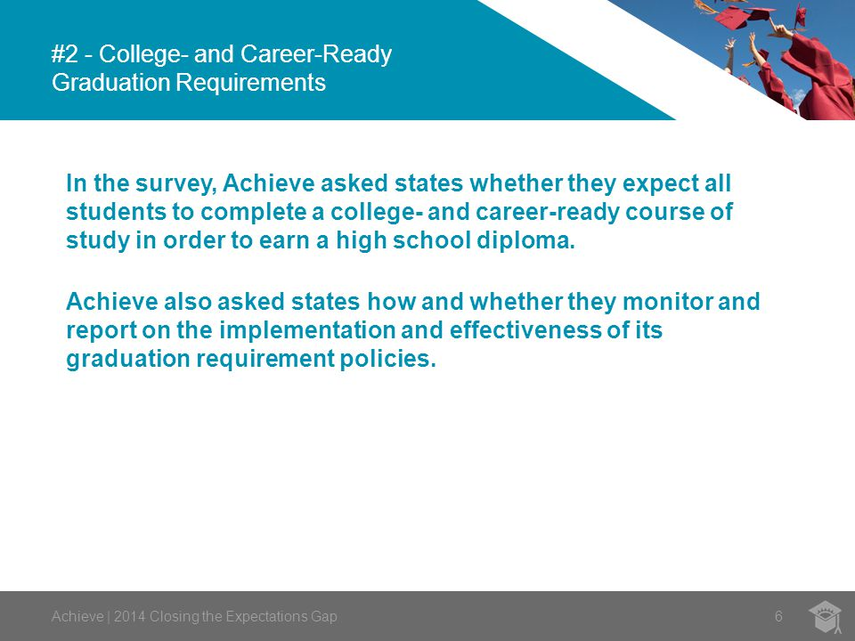 #2 - College- and Career-Ready Graduation Requirements 6Achieve | 2014 Closing the Expectations Gap In the survey, Achieve asked states whether they expect all students to complete a college- and career-ready course of study in order to earn a high school diploma.