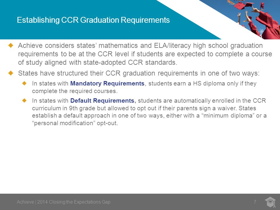 Establishing CCR Graduation Requirements 7  Achieve considers states' mathematics and ELA/literacy high school graduation requirements to be at the CCR level if students are expected to complete a course of study aligned with state-adopted CCR standards.