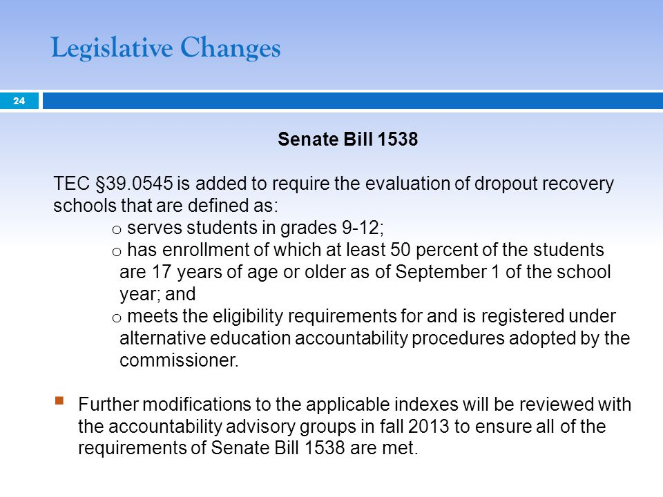 Senate Bill 1538 TEC §39.0545 is added to require the evaluation of dropout recovery schools that are defined as: o serves students in grades 9-12; o has enrollment of which at least 50 percent of the students are 17 years of age or older as of September 1 of the school year; and o meets the eligibility requirements for and is registered under alternative education accountability procedures adopted by the commissioner.