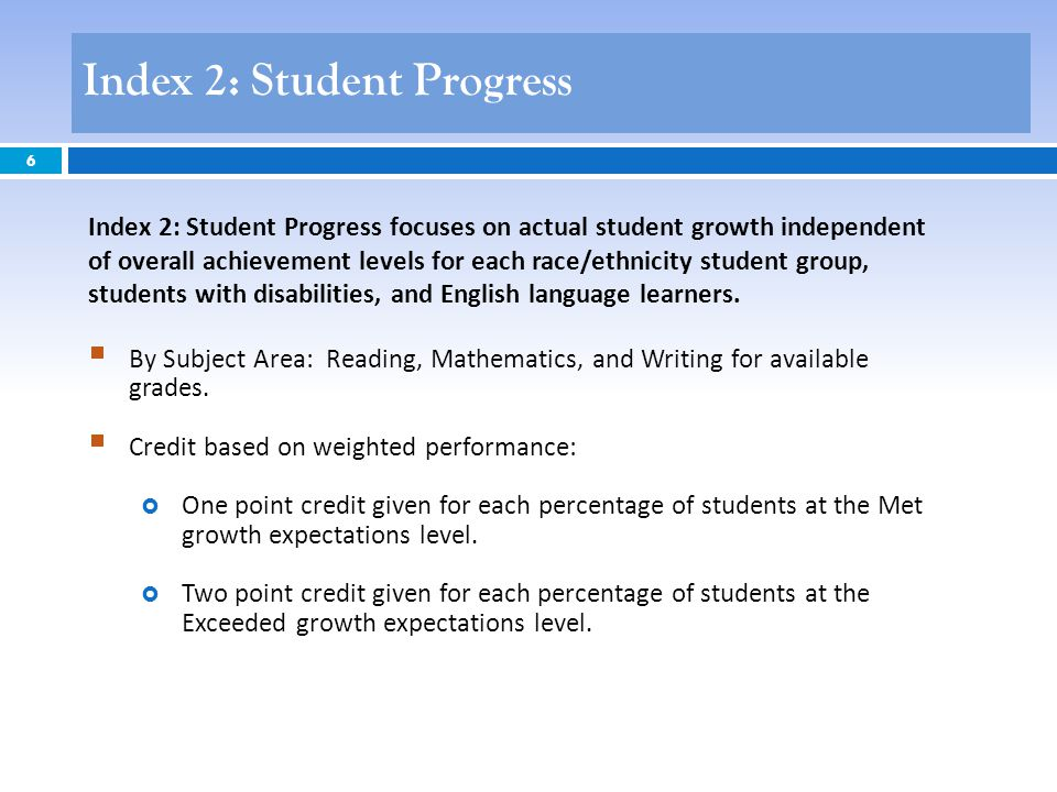 6 Index 2: Student Progress focuses on actual student growth independent of overall achievement levels for each race/ethnicity student group, students with disabilities, and English language learners.