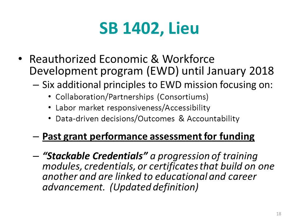 SB 1402, Lieu Reauthorized Economic & Workforce Development program (EWD) until January 2018 – Six additional principles to EWD mission focusing on: Collaboration/Partnerships (Consortiums) Labor market responsiveness/Accessibility Data-driven decisions/Outcomes & Accountability – Past grant performance assessment for funding – Stackable Credentials a progression of training modules, credentials, or certificates that build on one another and are linked to educational and career advancement.