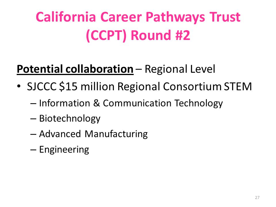 California Career Pathways Trust (CCPT) Round #2 Potential collaboration – Regional Level SJCCC $15 million Regional Consortium STEM – Information & Communication Technology – Biotechnology – Advanced Manufacturing – Engineering 27