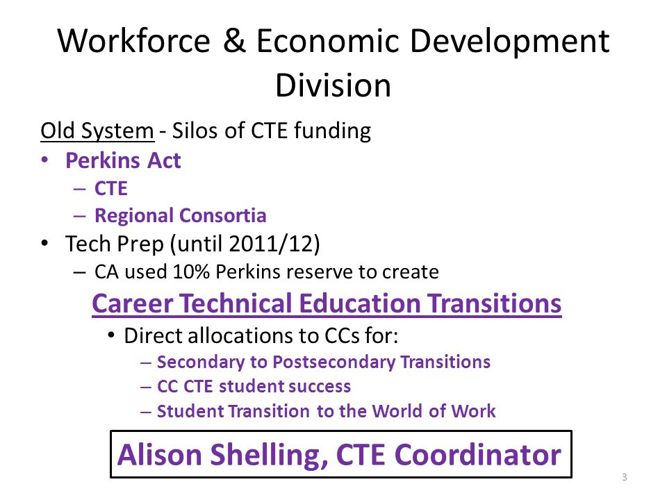 Workforce & Economic Development Division Old System - Silos of CTE funding Perkins Act – CTE – Regional Consortia Tech Prep (until 2011/12) – CA used 10% Perkins reserve to create Career Technical Education Transitions Direct allocations to CCs for: – Secondary to Postsecondary Transitions – CC CTE student success – Student Transition to the World of Work Alison Shelling, CTE Coordinator 3