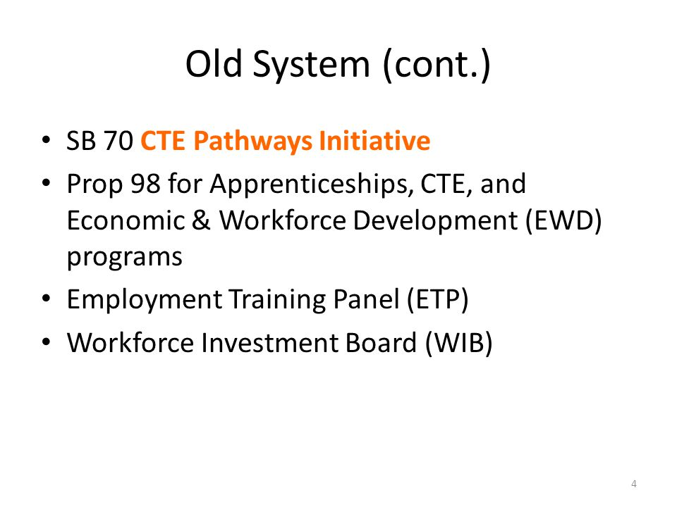 Old System (cont.) SB 70 CTE Pathways Initiative Prop 98 for Apprenticeships, CTE, and Economic & Workforce Development (EWD) programs Employment Training Panel (ETP) Workforce Investment Board (WIB) 4