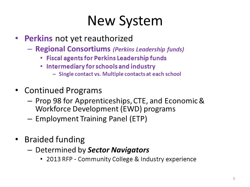New System Perkins not yet reauthorized – Regional Consortiums (Perkins Leadership funds) Fiscal agents for Perkins Leadership funds Intermediary for schools and industry – Single contact vs.