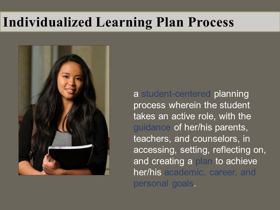 a student-centered planning process wherein the student takes an active role, with the guidance of her/his parents, teachers, and counselors, in accessing, setting, reflecting on, and creating a plan to achieve her/his academic, career, and personal goals.