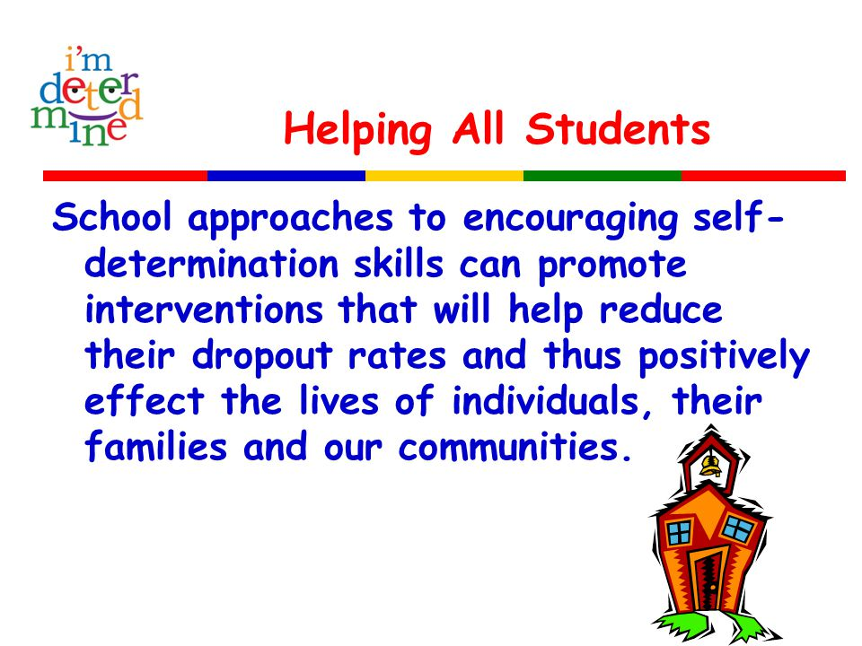 Helping All Students School approaches to encouraging self- determination skills can promote interventions that will help reduce their dropout rates and thus positively effect the lives of individuals, their families and our communities.