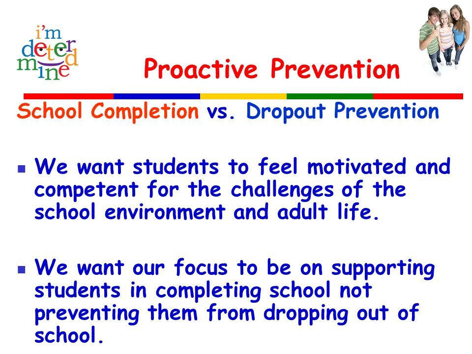Proactive Prevention School Completion vs. Dropout Prevention We want students to feel motivated and competent for the challenges of the school enviro