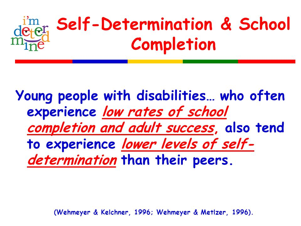 Self-Determination & School Completion Young people with disabilities… who often experience low rates of school completion and adult success, also ten