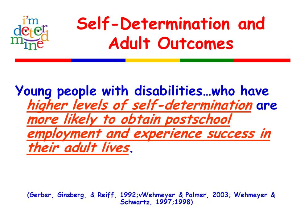 Self-Determination and Adult Outcomes Young people with disabilities…who have higher levels of self-determination are more likely to obtain postschool employment and experience success in their adult lives.