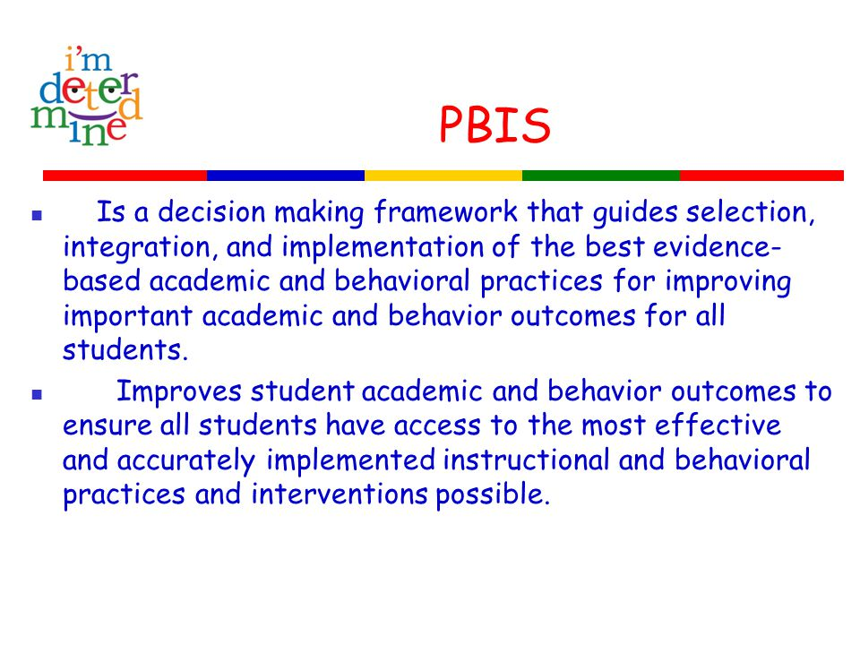 PBIS Is a decision making framework that guides selection, integration, and implementation of the best evidence- based academic and behavioral practices for improving important academic and behavior outcomes for all students.