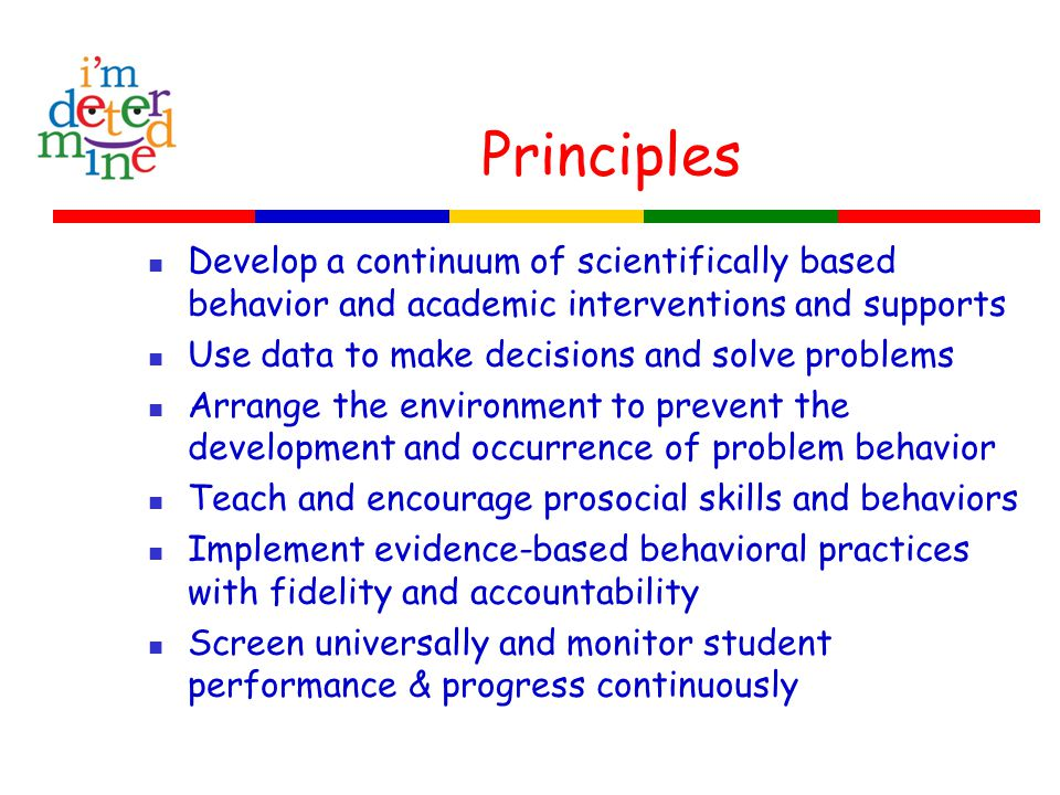 Principles Develop a continuum of scientifically based behavior and academic interventions and supports Use data to make decisions and solve problems Arrange the environment to prevent the development and occurrence of problem behavior Teach and encourage prosocial skills and behaviors Implement evidence-based behavioral practices with fidelity and accountability Screen universally and monitor student performance & progress continuously