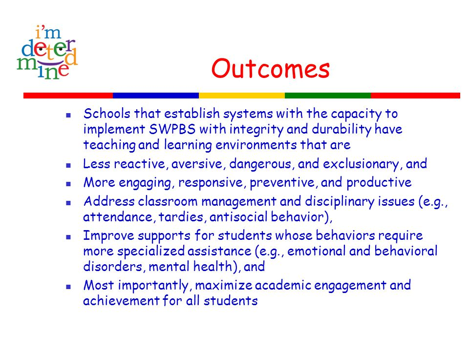 Outcomes Schools that establish systems with the capacity to implement SWPBS with integrity and durability have teaching and learning environments tha