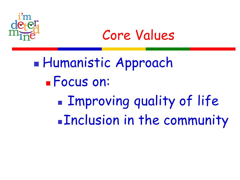 Core Values Humanistic Approach Focus on: Improving quality of life Inclusion in the community