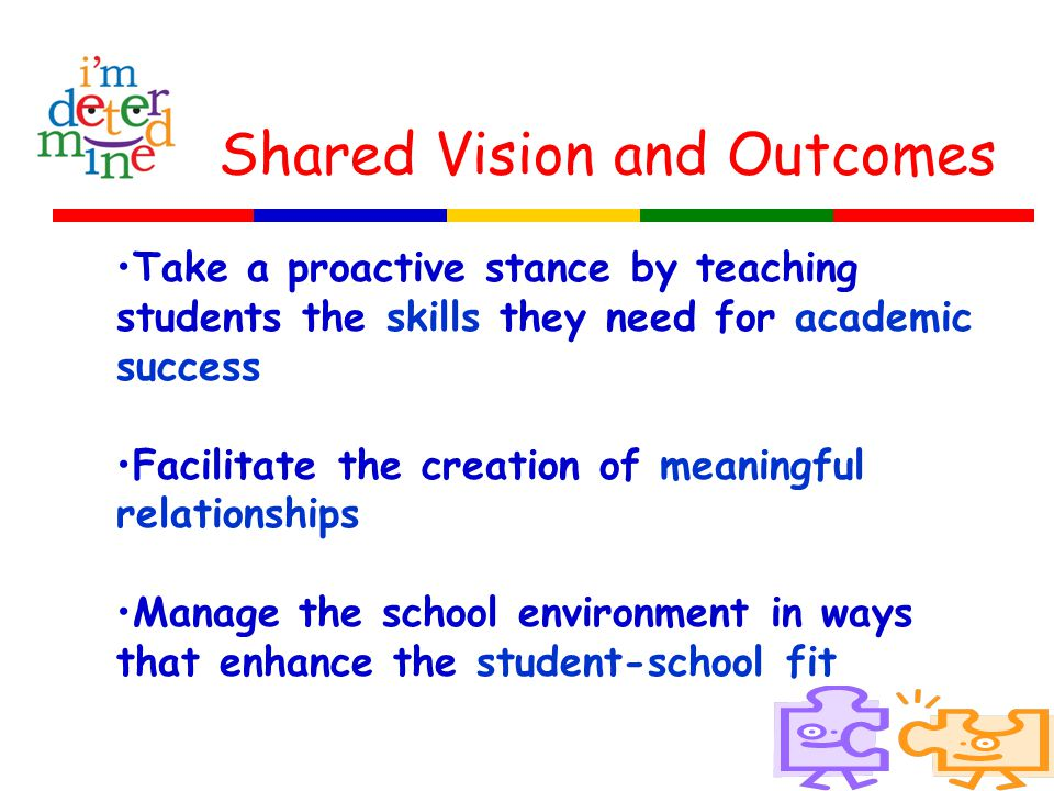 Shared Vision and Outcomes Take a proactive stance by teaching students the skills they need for academic success Facilitate the creation of meaningfu