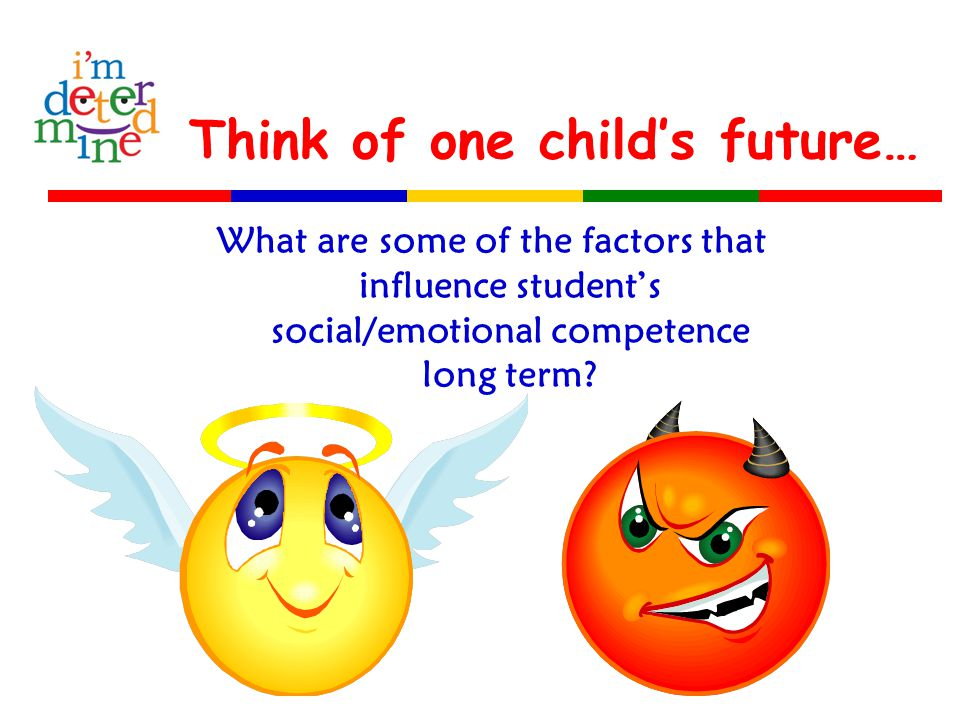 Think of one child's future… What are some of the factors that influence student's social/emotional competence long term?