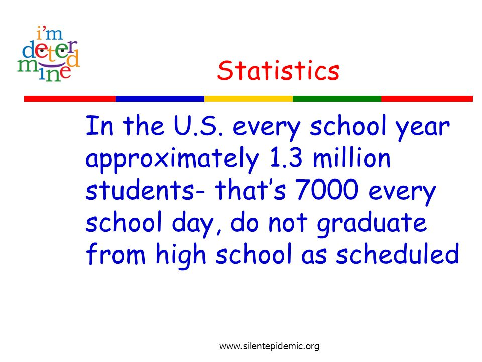 Statistics In the U.S. every school year approximately 1.3 million students- that's 7000 every school day, do not graduate from high school as schedul