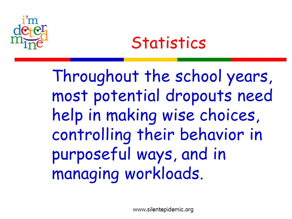Statistics Throughout the school years, most potential dropouts need help in making wise choices, controlling their behavior in purposeful ways, and in managing workloads.