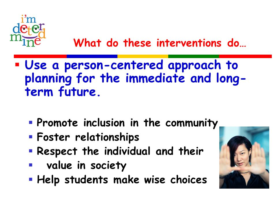 What do these interventions do…  Use a person-centered approach to planning for the immediate and long- term future.  Promote inclusion in the commu