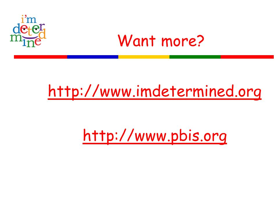 Want more? http://www.imdetermined.org http://www.pbis.org
