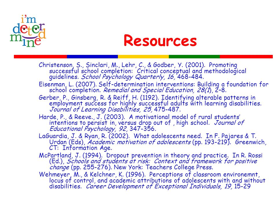 Resources Christenson, S., Sinclari, M., Lehr, C., & Godber, Y. (2001). Promoting successful school completion: Critical conceptual and methodological