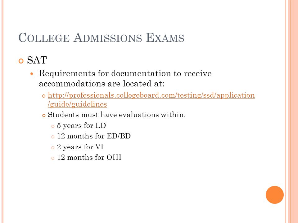 C OLLEGE A DMISSIONS E XAMS SAT Requirements for documentation to receive accommodations are located at: http://professionals.collegeboard.com/testing/ssd/application /guide/guidelines Students must have evaluations within: 5 years for LD 12 months for ED/BD 2 years for VI 12 months for OHI