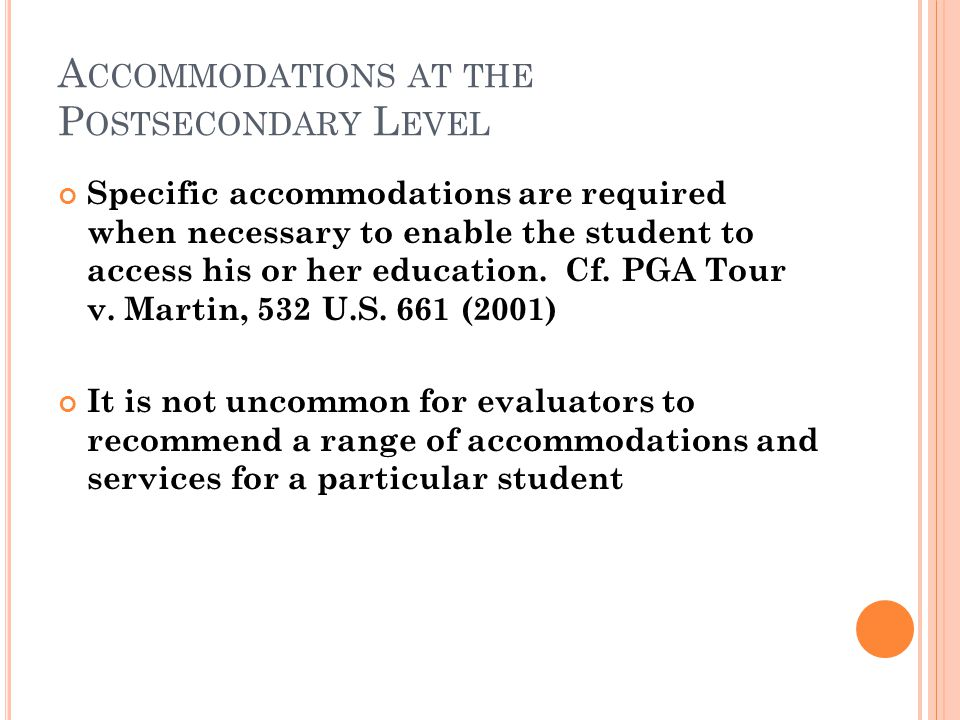 A CCOMMODATIONS AT THE P OSTSECONDARY L EVEL Specific accommodations are required when necessary to enable the student to access his or her education.