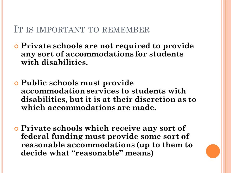 I T IS IMPORTANT TO REMEMBER Private schools are not required to provide any sort of accommodations for students with disabilities.
