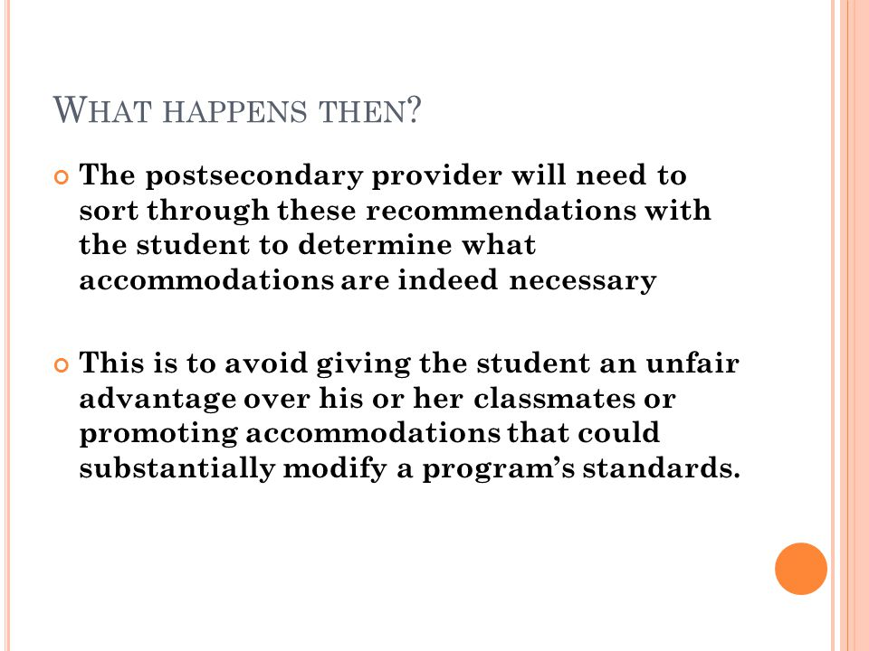 W HAT HAPPENS THEN ? The postsecondary provider will need to sort through these recommendations with the student to determine what accommodations are