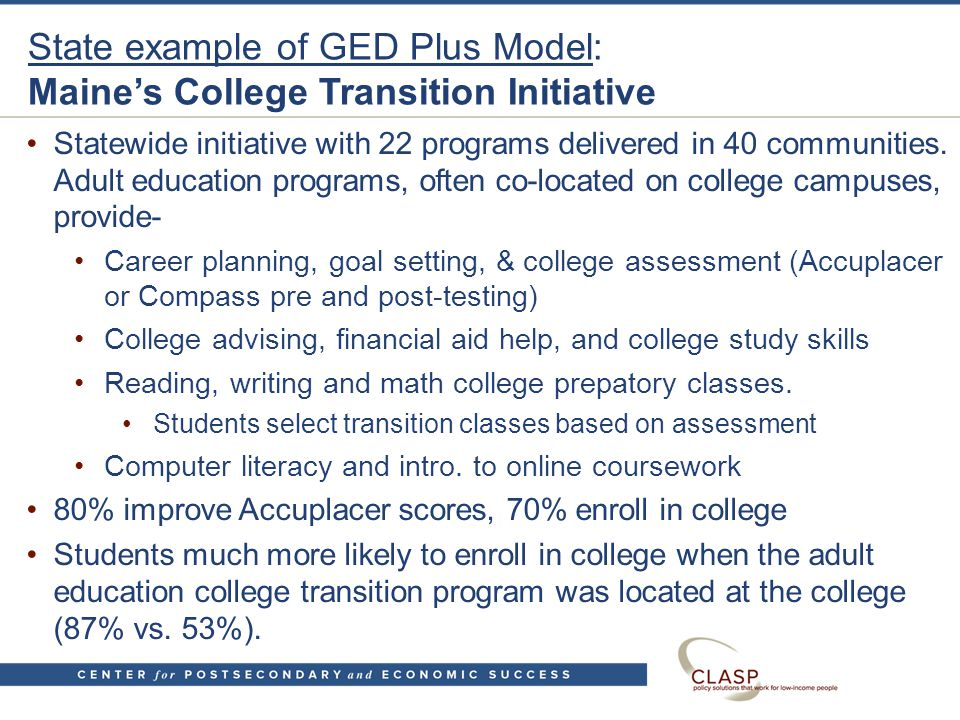 State example of GED Plus Model: Maine's College Transition Initiative Statewide initiative with 22 programs delivered in 40 communities.